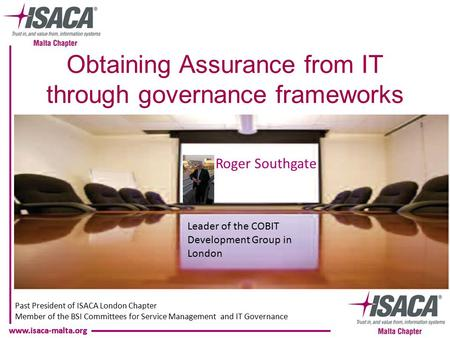Www.isaca-malta.org Roger Southgate Past President of ISACA London Chapter Member of the BSI Committees for Service Management and IT Governance Leader.