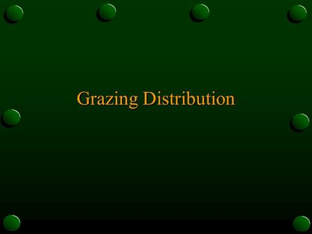 Grazing Distribution. What is Grazing Distribution? o Pattern created by livestock grazing an area of rangeland or pasture o animals tend to graze in.