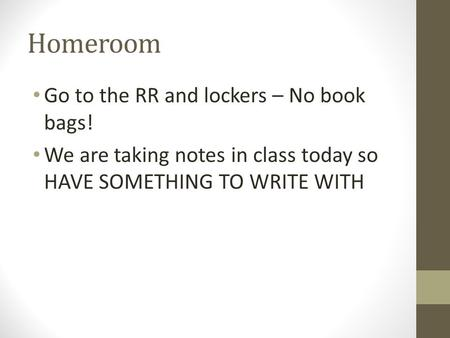 Homeroom Go to the RR and lockers – No book bags! We are taking notes in class today so HAVE SOMETHING TO WRITE WITH.