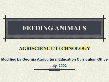 FEEDING ANIMALS AGRISCIENCE/TECHNOLOGY Modified by Georgia Agricultural Education Curriculum Office July, 2002.