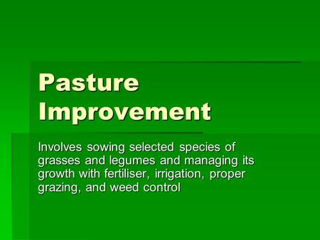 Pasture Improvement Involves sowing selected species of grasses and legumes and managing its growth with fertiliser, irrigation, proper grazing, and weed.