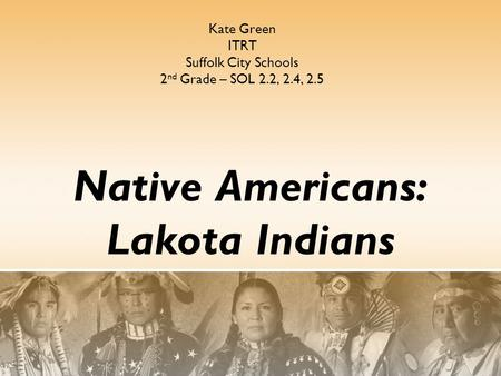 Native Americans: Lakota Indians Kate Green ITRT Suffolk City Schools 2 nd Grade – SOL 2.2, 2.4, 2.5.