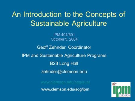 An Introduction to the Concepts of Sustainable Agriculture IPM 401/601 October 5, 2004 Geoff Zehnder, Coordinator IPM and Sustainable Agriculture Programs.