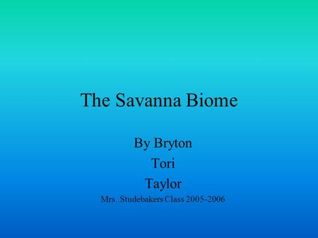 The Savanna Biome By Bryton Tori Taylor Mrs..Studebakers Class 2005-2006.