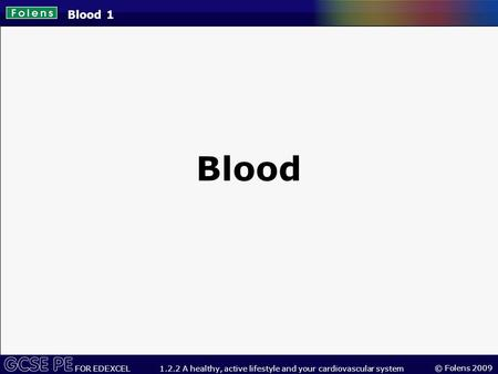 © Folens 2009 FOR EDEXCEL1.2.2 A healthy, active lifestyle and your cardiovascular system Blood 1 Blood.