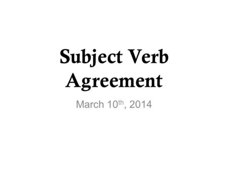 Subject Verb Agreement March 10 th, 2014. The plan…. Objectives Review – Parts of a sentence and speech Subject-Verb Agreement Speaking Practice Writing.