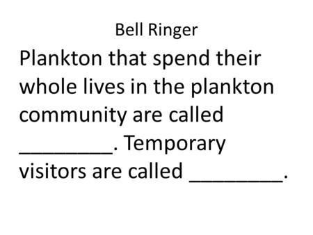 Bell Ringer Plankton that spend their whole lives in the plankton community are called ________. Temporary visitors are called ________.