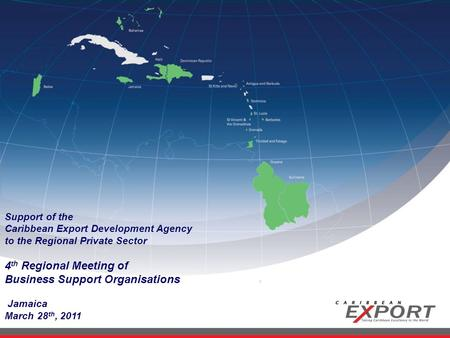 Support of the Caribbean Export Development Agency to the Regional Private Sector 4 th Regional Meeting of Business Support Organisations Jamaica March.