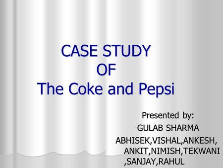 CASE STUDY OF The Coke and Pepsi Presented by: GULAB SHARMA ABHISEK,VISHAL,ANKESH, ANKIT,NIMISH,TEKWANI,SANJAY,RAHUL.