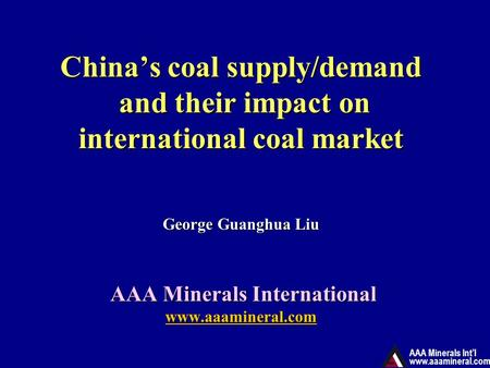 AAA Minerals Int'l www.aaamineral.com China's coal supply/demand and their impact on international coal market George Guanghua Liu AAA Minerals International.