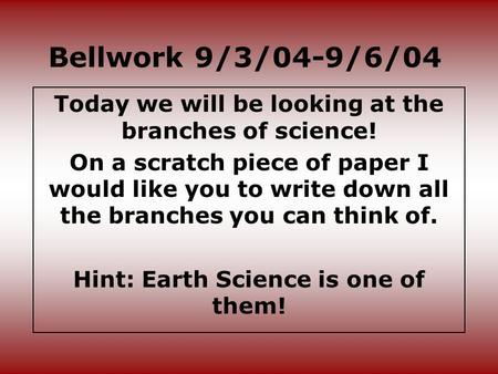 Bellwork 9/3/04-9/6/04 Today we will be looking at the branches of science! On a scratch piece of paper I would like you to write down all the branches.