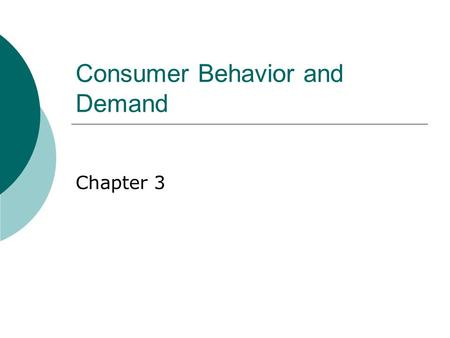 Consumer Behavior and Demand Chapter 3. Characteristics of Consumer Behavior  Human wants are insatiable  More is preferred to less.