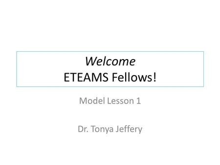 Welcome ETEAMS Fellows! Model Lesson 1 Dr. Tonya Jeffery.