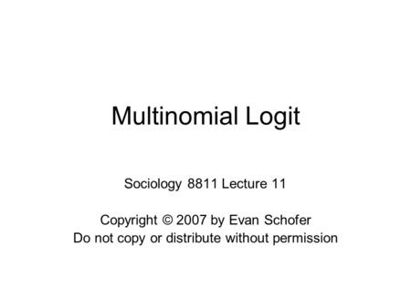 Multinomial Logit Sociology 8811 Lecture 11 Copyright © 2007 by Evan Schofer Do not copy or distribute without permission.