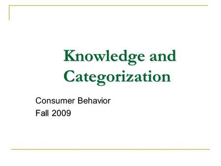 Knowledge and Categorization Consumer Behavior Fall 2009.