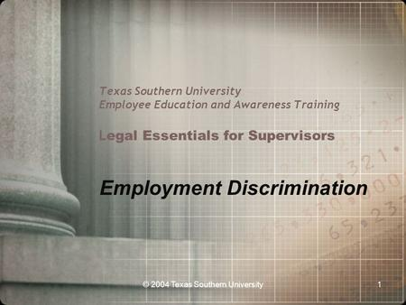 © 2004 Texas Southern University1 Texas Southern University Employee Education and Awareness Training L egal Essentials for Supervisors Employment Discrimination.