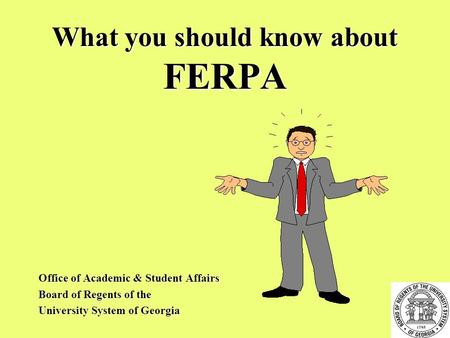 What you should know about FERPA Office of Academic & Student Affairs Board of Regents of the University System of Georgia.