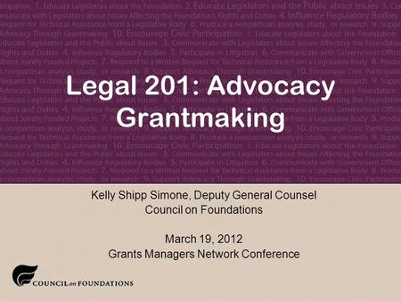 February 8, 2004 Legal 201: Advocacy Grantmaking Kelly Shipp Simone, Deputy General Counsel Council on Foundations March 19, 2012 Grants Managers Network.