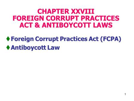 1 CHAPTER XXVIII FOREIGN CORRUPT PRACTICES ACT & ANTIBOYCOTT LAWS  Foreign Corrupt Practices Act (FCPA)  Antiboycott Law.