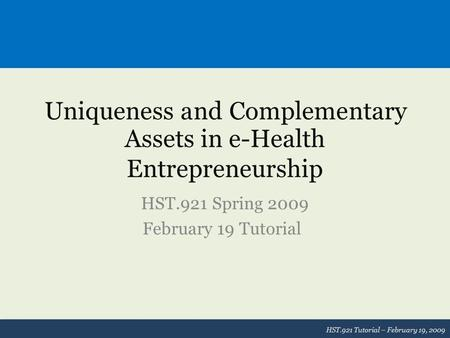 Uniqueness and Complementary Assets in e-Health Entrepreneurship HST.921 Spring 2009 February 19 Tutorial HST.921 Tutorial – February 19, 2009.
