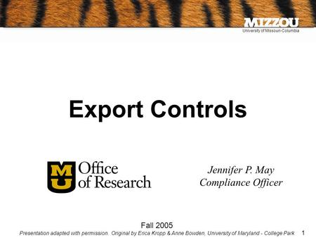 University of Missouri-Columbia 1 Jennifer P. May Compliance Officer Fall 2005 Presentation adapted with permission. Original by Erica Kropp & Anne Bowden,