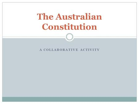 A COLLABORATIVE ACTIVITY The Australian Constitution.