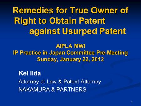 1 Remedies for True Owner of Right to Obtain Patent against Usurped Patent AIPLA MWI IP Practice in Japan Committee Pre-Meeting Sunday, January 22, 2012.