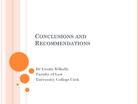 C ONCLUSIONS AND R ECOMMENDATIONS Dr Ursula Kilkelly Faculty of Law University College Cork.