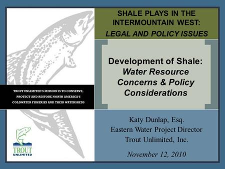 SHALE PLAYS IN THE INTERMOUNTAIN WEST: LEGAL AND POLICY ISSUES Development of Shale: Water Resource Concerns & Policy Considerations Katy Dunlap, Esq.