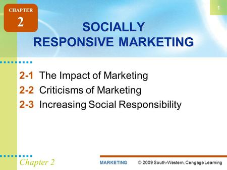 © 2009 South-Western, Cengage LearningMARKETING 1 Chapter 2 SOCIALLY RESPONSIVE MARKETING 2-1The Impact of Marketing 2-2Criticisms of Marketing 2-3Increasing.