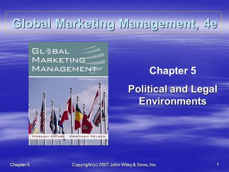 Chapter 5 Copyright (c) 2007 John Wiley & Sons, Inc. 1 Global Marketing Management, 4e Chapter 5 Political and Legal Environments.