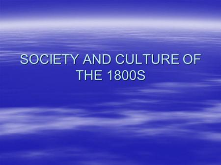 SOCIETY AND CULTURE OF THE 1800S. SOCIETY  Social structure –Favorable social mobility –Three classes; Elite, Middle, Poor  Families –Change in marriage.