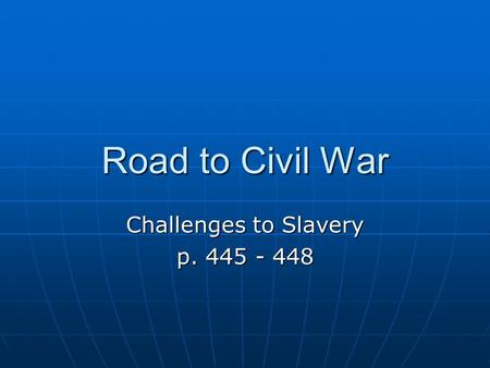 Road to Civil War Challenges to Slavery p. 445 - 448.