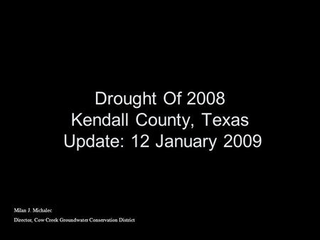 Drought Of 2008 Kendall County, Texas Update: 12 January 2009 Milan J. Michalec Director, Cow Creek Groundwater Conservation District.