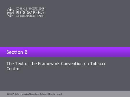 2007 Johns Hopkins Bloomberg School of Public Health Section B The Text of the Framework Convention on Tobacco Control.