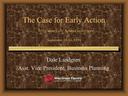 The Case for Early Action Pew Center Early Action Conference September 13-14, 1999 Dale Landgren Asst. Vice President, Business Planning.