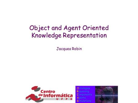 Ontologies Reasoning Components Agents Simulations <strong>Object</strong> and Agent <strong>Oriented</strong> Knowledge Representation Jacques Robin.