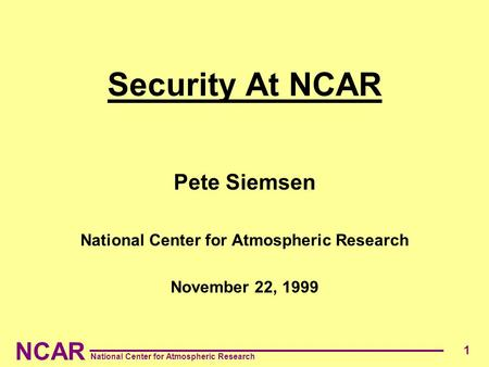 NCAR National Center for Atmospheric Research 1 Security At NCAR Pete Siemsen National Center for Atmospheric Research November 22, 1999.