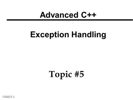 CS202 5- 1 Advanced C++ Exception Handling Topic #5.