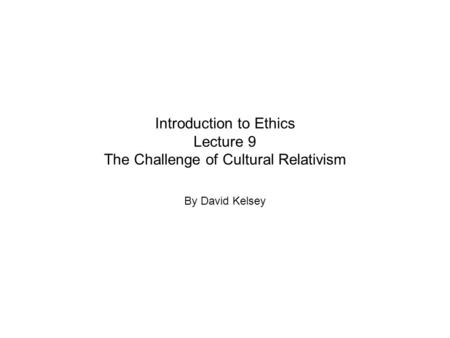 Introduction to Ethics Lecture 9 The Challenge of Cultural Relativism By David Kelsey.