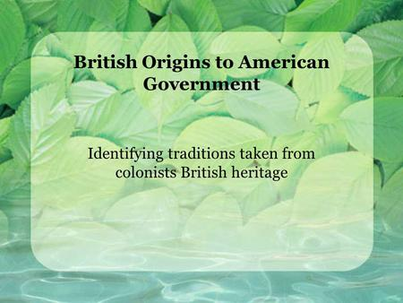 British Origins to American Government Identifying traditions taken from colonists British heritage.