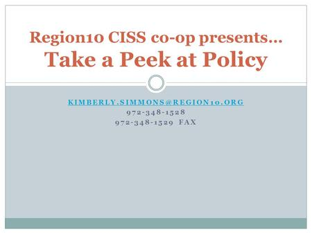 972-348-1528 972-348-1529 FAX Region10 CISS co-op presents… Take a Peek at Policy.