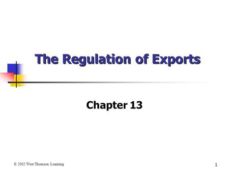 1 The Regulation of Exports Chapter 13 © 2002 West/Thomson Learning.