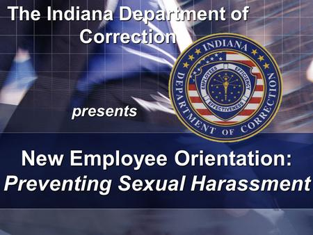 The Indiana Department of Correction presents New Employee Orientation: Preventing Sexual Harassment.