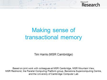 Making sense of transactional memory Tim Harris (MSR Cambridge) Based on joint work with colleagues at MSR Cambridge, MSR Mountain View, MSR Redmond, the.