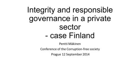 Integrity and responsible governance in a private sector - case Finland Pentti Mäkinen Conference of the Corruption-free society Prague 12 September 2014.