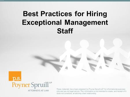 Best Practices for Hiring Exceptional Management Staff These materials have been prepared by Poyner Spruill LLP for informational purposes only and are.