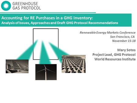Accounting for RE Purchases in a GHG Inventory: Analysis of Issues, Approaches and Draft GHG Protocol Recommendations Mary Sotos Project Lead, GHG Protocol.