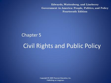 Civil Rights and Public Policy Chapter 5 Copyright © 2009 Pearson Education, Inc. Publishing as Longman. Edwards, Wattenberg, and Lineberry Government.