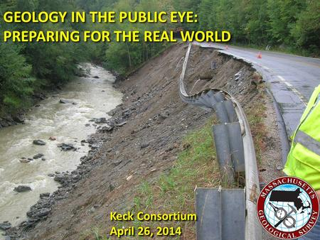 GEOLOGY IN THE PUBLIC EYE: PREPARING FOR THE REAL WORLD GEOLOGY IN THE PUBLIC EYE: PREPARING FOR THE REAL WORLD Keck Consortium April 26, 2014 Keck Consortium.
